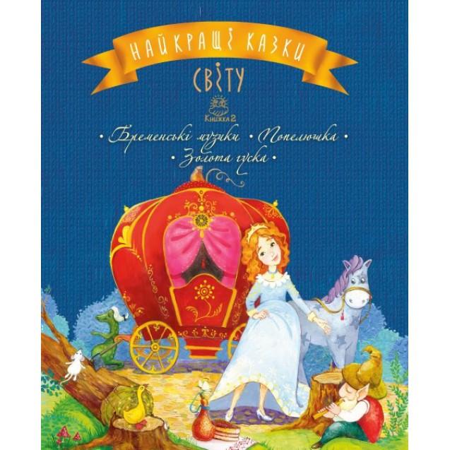 Найкращі казки світу : кн. 2 : Бременські музики. Попелюшка. Золота гуска